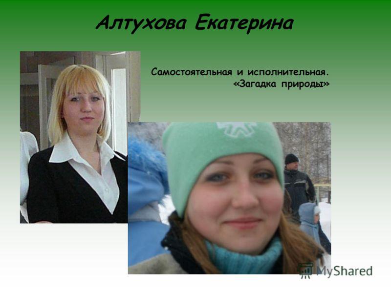 Алтухова Екатерина Самостоятельная и исполнительная. «Загадка природы»