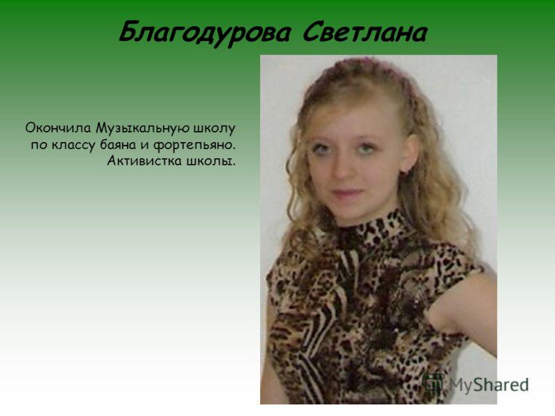 Благодурова Светлана Окончила Музыкальную школу по классу баяна и фортепьяно. Активистка школы.