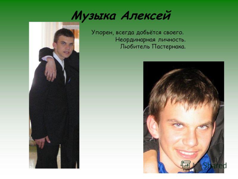 Музыка Алексей Упорен, всегда добьётся своего. Неординарная личность. Любитель Пастернака.