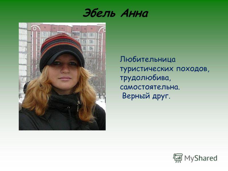 Эбель Анна Любительница туристических походов, трудолюбива, самостоятельна. Верный друг.