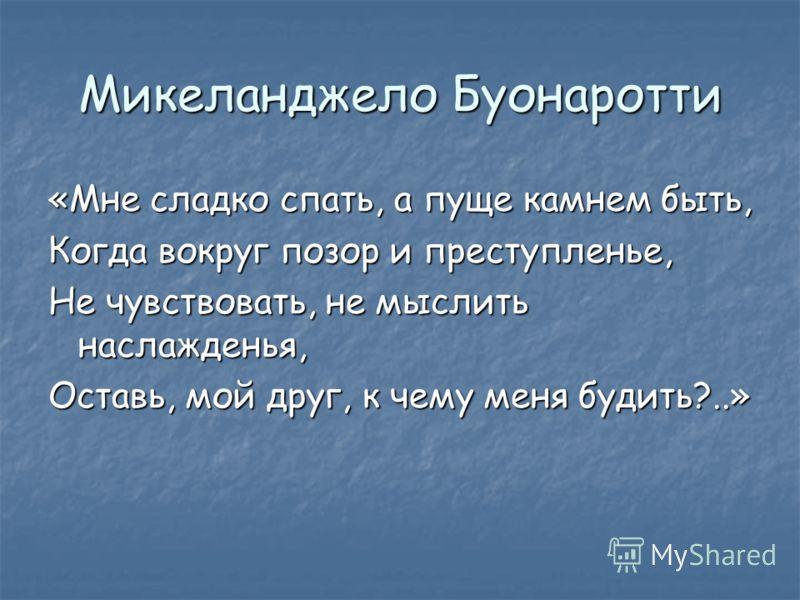 Микеланджело Буонаротти «Мне сладко спать, а пуще камнем быть, Когда вокруг позор и преступленье, Не чувствовать, не мыслить наслажденья, Оставь, мой друг, к чему меня будить?..»