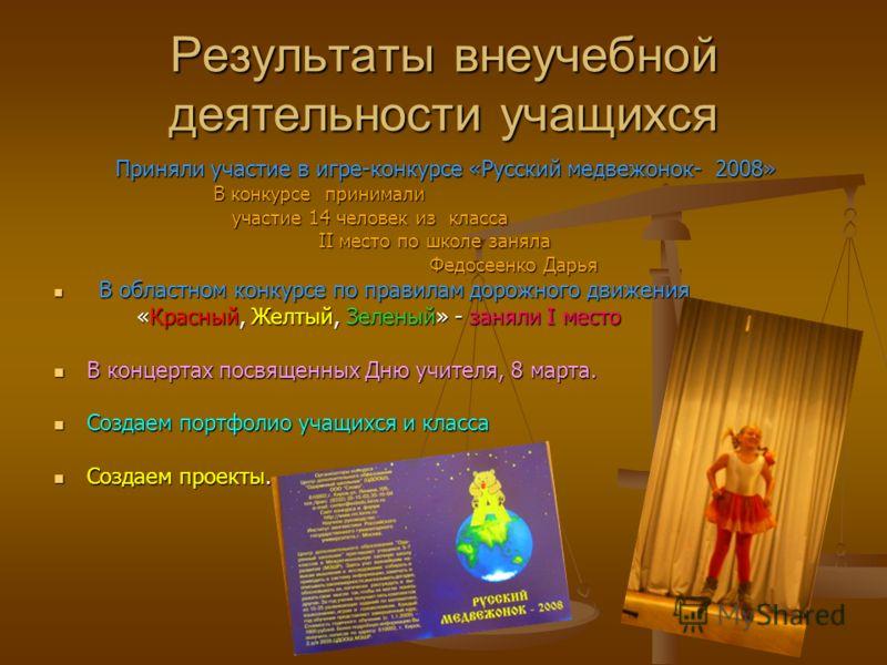 Результаты внеучебной деятельности учащихся Приняли участие в игре-конкурсе «Русский медвежонок- 2008» Приняли участие в игре-конкурсе «Русский медвежонок- 2008» В конкурсе принимали В конкурсе принимали участие 14 человек из класса участие 14 челове