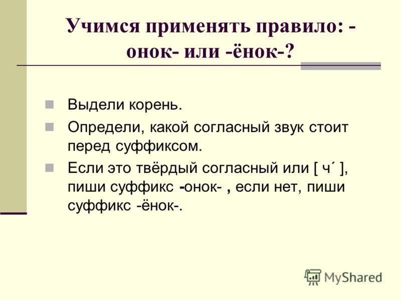 Учимся применять правило: - онок- или -ёнок-? Выдели корень. Определи, какой согласный звук стоит перед суффиксом. Если это твёрдый согласный или [ ч´ ], пиши суффикс -онок-, если нет, пиши суффикс -ёнок-.