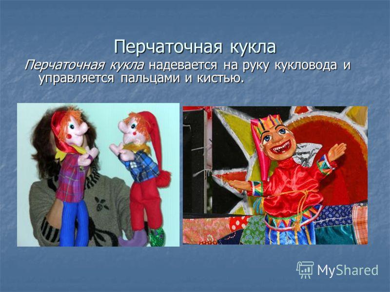Перчаточная кукла Перчаточная кукла надевается на руку кукловода и управляется пальцами и кистью.