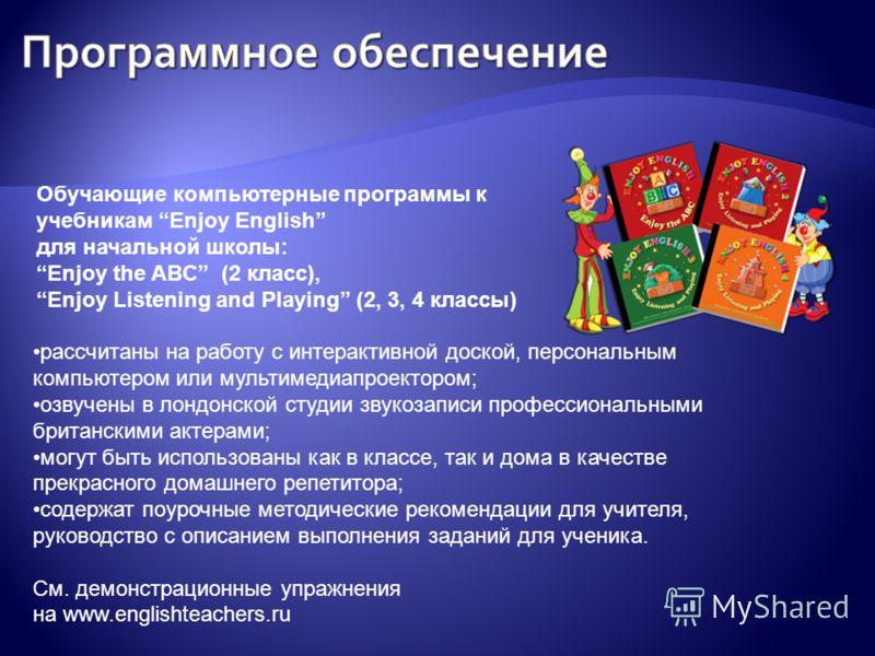 Обучающие компьютерные программы к учебникам Enjoy English для начальной школы: Enjoy the ABC (2 класс), Enjoy Listening and Playing (2, 3, 4 классы) рассчитаны на работу с интерактивной доской, персональным компьютером или мультимедиапроектором; озв