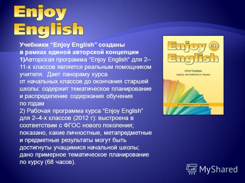 Учебники Enjoy English созданы в рамках единой авторской концепции 1)Авторская программа Enjoy English для 2– 11-х классов является реальным помощником учителя. Дает панораму курса от начальных классов до окончания старшей школы: содержит тематическо