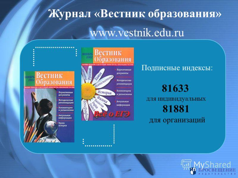 Журнал «Вестник образования» Подписные индексы: 81633 для индивидуальных 81881 для организаций www.vestnik.edu.ru