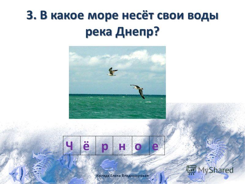 3. В какое море несёт свои воды река Днепр? Чё р ное Коляда Елена Владимирован