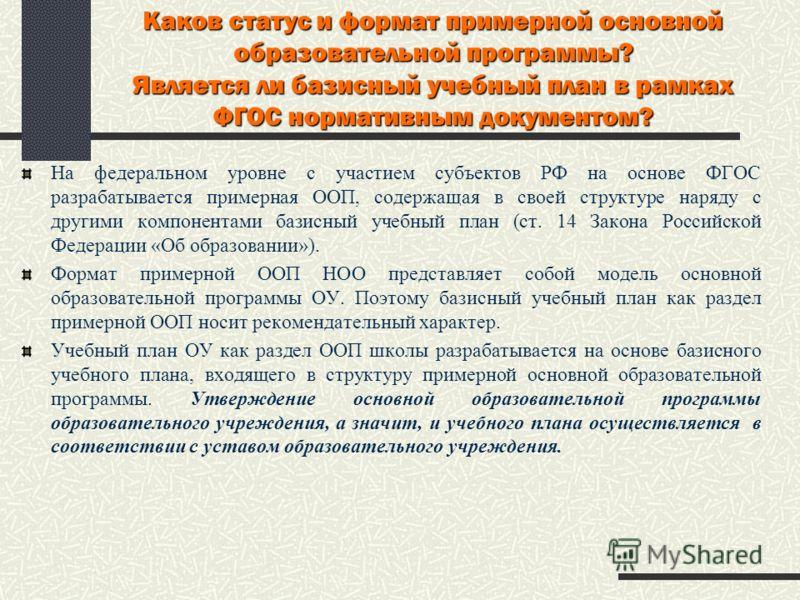 Каков статус и формат примерной основной образовательной программы? Является ли базисный учебный план в рамках ФГОС нормативным документом? На федеральном уровне с участием субъектов РФ на основе ФГОС разрабатывается примерная ООП, содержащая в своей