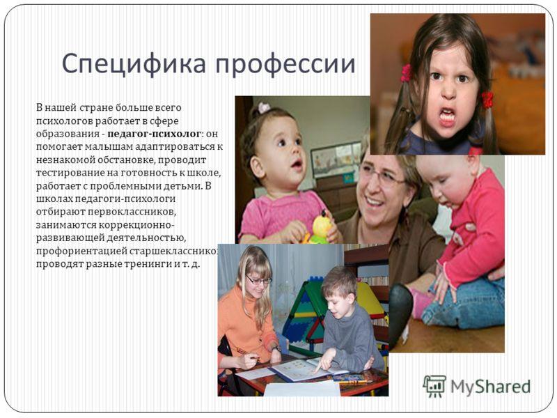 Специфика профессии В нашей стране больше всего психологов работает в сфере образования - педагог - психолог : он помогает малышам адаптироваться к незнакомой обстановке, проводит тестирование на готовность к школе, работает с проблемными детьми. В ш