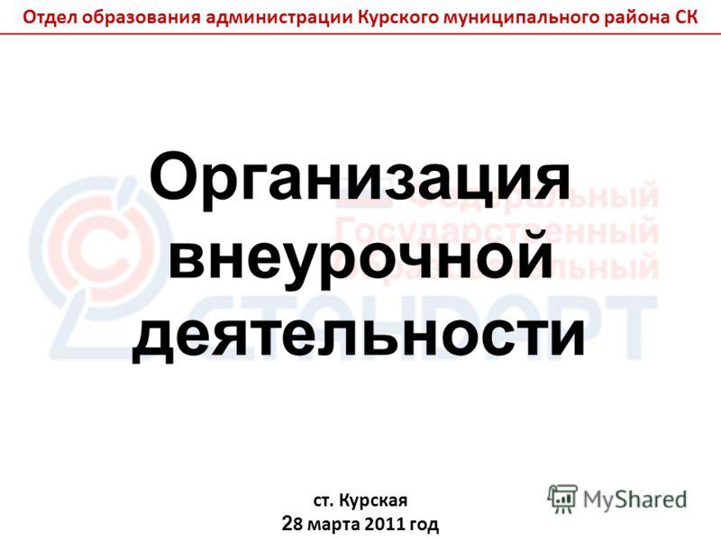 Организация внеурочной деятельности ст. Курская 2 8 марта 2011 год Отдел образования администрации Курского муниципального района СК