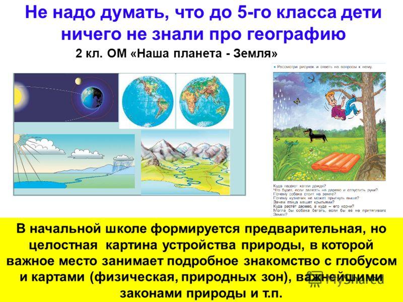 32 Не надо думать, что до 5-го класса дети ничего не знали про географию 2 кл. ОМ «Наша планета - Земля» В начальной школе формируется предварительная, но целостная картина устройства природы, в которой важное место занимает подробное знакомство с гл
