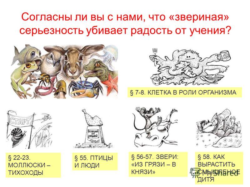 Согласны ли вы с нами, что «звериная» серьезность убивает радость от учения? § 7-8. КЛЕТКА В РОЛИ ОРГАНИЗМА § 22-23. МОЛЛЮСКИ – ТИХОХОДЫ § 55. ПТИЦЫ И ЛЮДИ § 56-57. ЗВЕРИ: «ИЗ ГРЯЗИ – В КНЯЗИ» § 58. КАК ВЫРАСТИТЬ СМЫШЛЕНОЕ ДИТЯ