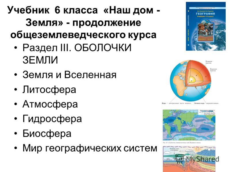 Учебник 6 класса «Наш дом - Земля» - продолжение общеземлеведческого курса Раздел III. ОБОЛОЧКИ ЗЕМЛИ Земля и Вселенная Литосфера Атмосфера Гидросфера Биосфера Мир географических систем