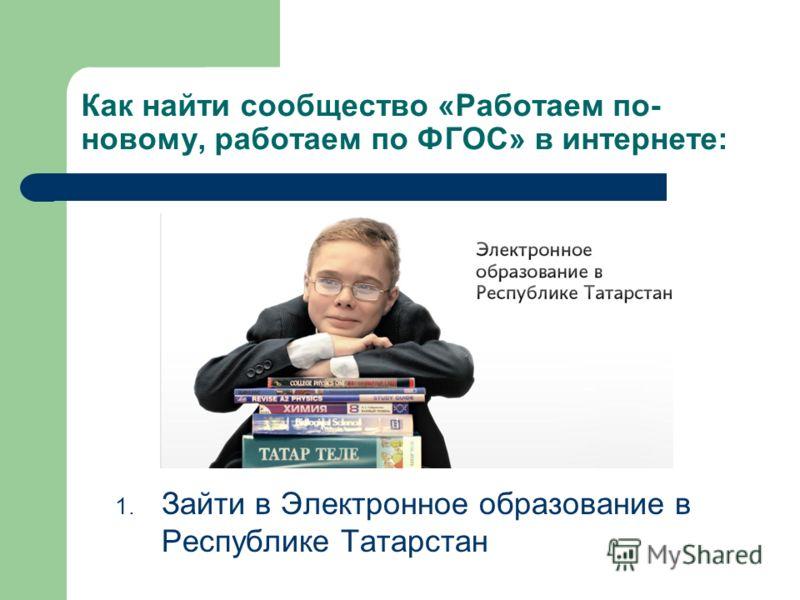 Как найти сообщество «Работаем по- новому, работаем по ФГОС» в интернете: 1. Зайти в Электронное образование в Республике Татарстан