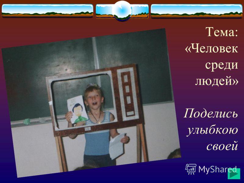 Тема: «Человек среди людей» Поделись улыбкою своей