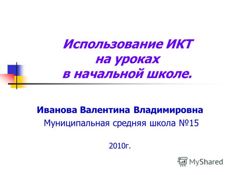 Использование ИКТ на уроках в начальной школе. Иванова Валентина Владимировна Муниципальная средняя школа 15 2010г.