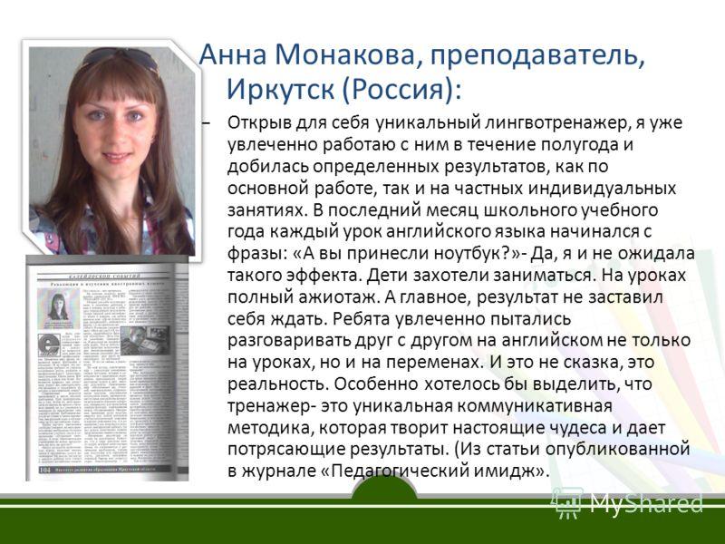Анна Монакова, преподаватель, Иркутск (Россия): – Открыв для себя уникальный лингвотренажер, я уже увлеченно работаю с ним в течение полугода и добилась определенных результатов, как по основной работе, так и на частных индивидуальных занятиях. В пос