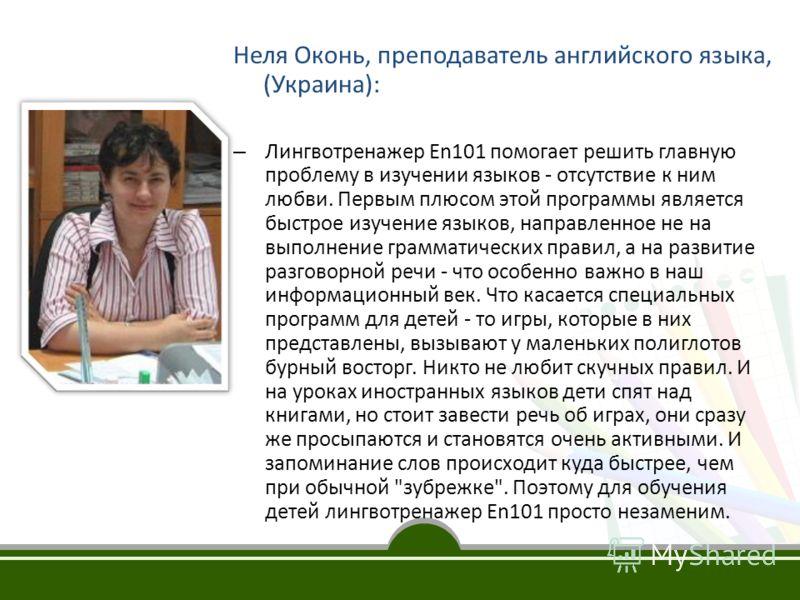 Неля Оконь, преподаватель английского языка, (Украина): – Лингвотренажер En101 помогает решить главную проблему в изучении языков - отсутствие к ним любви. Первым плюсом этой программы является быстрое изучение языков, направленное не на выполнение г