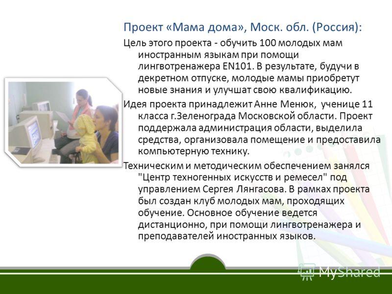 Проект «Мама дома», Моск. обл. (Россия): Цель этого проекта - обучить 100 молодых мам иностранным языкам при помощи лингвотренажера EN101. В результате, будучи в декретном отпуске, молодые мамы приобретут новые знания и улучшат свою квалификацию. Иде