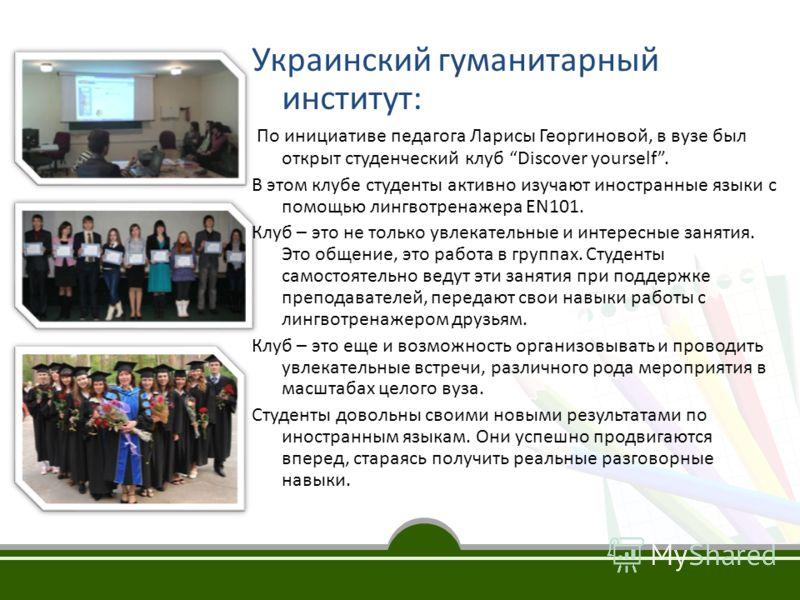 Украинский гуманитарный институт: По инициативе педагога Ларисы Георгиновой, в вузе был открыт студенческий клуб Discover yourself. В этом клубе студенты активно изучают иностранные языки с помощью лингвотренажера EN101. Клуб – это не только увлекате