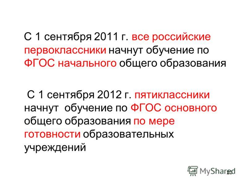 С 1 сентября 2011 г. все российские первоклассники начнут обучение по ФГОС начального общего образования С 1 сентября 2012 г. пятиклассники начнут обучение по ФГОС основного общего образования по мере готовности образовательных учреждений 20