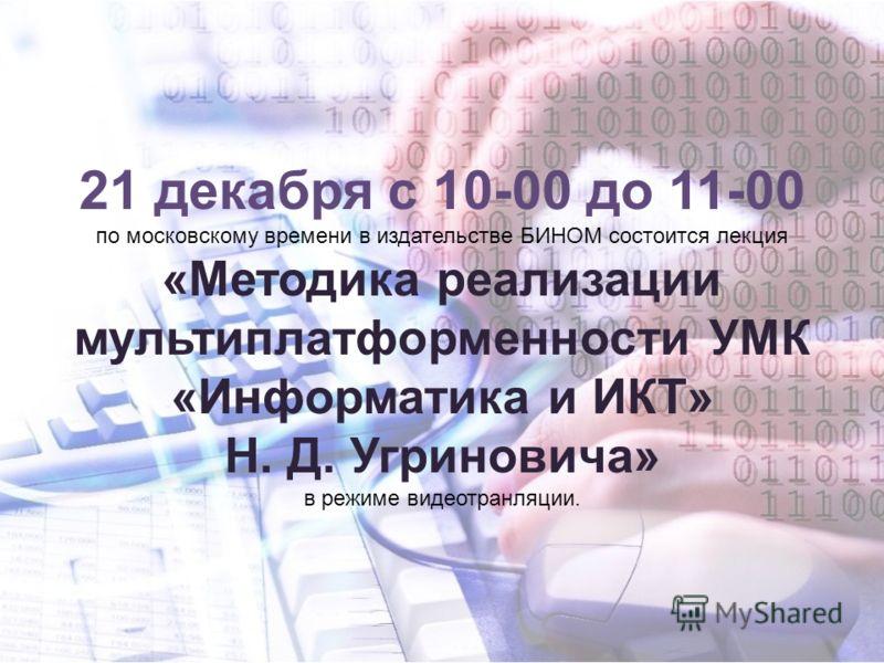 21 декабря с 10-00 до 11-00 по московскому времени в издательстве БИНОМ состоится лекция «Методика реализации мультиплатформенности УМК «Информатика и ИКТ» Н. Д. Угриновича» в режиме видеотранляции.