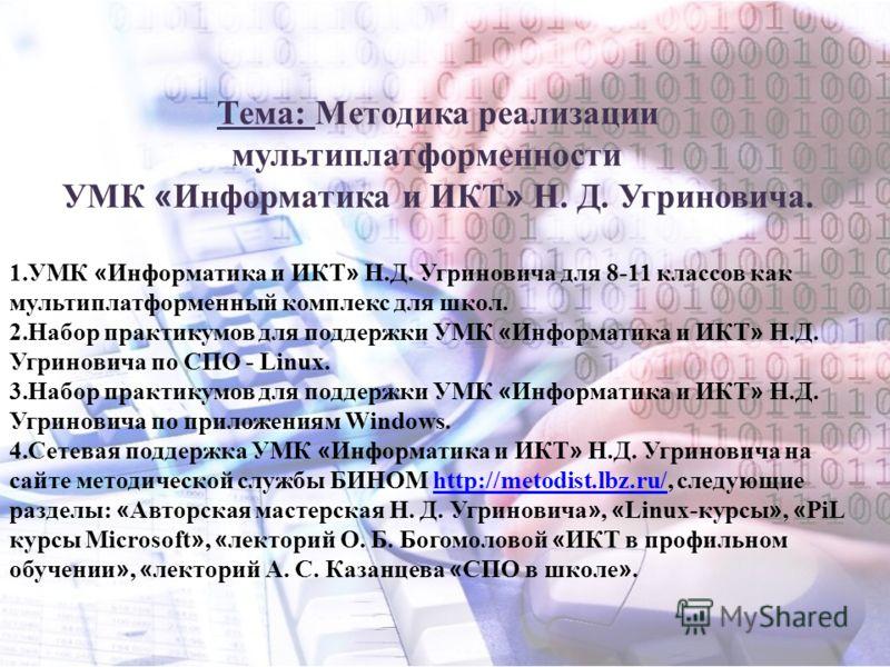 Тема: Методика реализации мультиплатформенности УМК « Информатика и ИКТ » Н. Д. Угриновича. 1.УМК « Информатика и ИКТ » Н.Д. Угриновича для 8-11 классов как мультиплатформенный комплекс для школ. 2.Набор практикумов для поддержки УМК « Информатика и