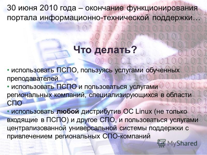 30 июня 2010 года – окончание функционирования портала информационно-технической поддержки… Что делать? использовать ПСПО, пользуясь услугами обученных преподавателей использовать ПСПО и пользоваться услугами региональных компаний, специализирующихся