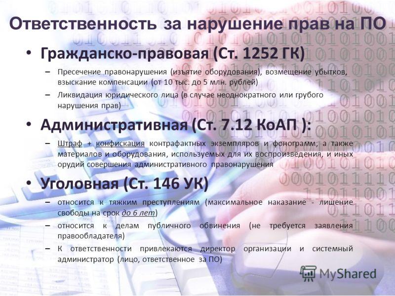 Ответственность за нарушение прав на ПО Гражданско-правовая (Ст. 1252 ГК) – Пресечение правонарушения (изъятие оборудования), возмещение убытков, взыскание компенсации (от 10 тыс. до 5 млн. рублей) – Ликвидация юридического лица (в случае неоднократн
