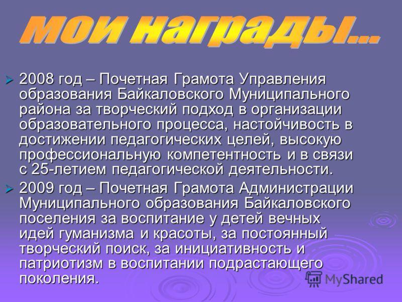 2008 год – Почетная Грамота Управления образования Байкаловского Муниципального района за творческий подход в организации образовательного процесса, настойчивость в достижении педагогических целей, высокую профессиональную компетентность и в связи с