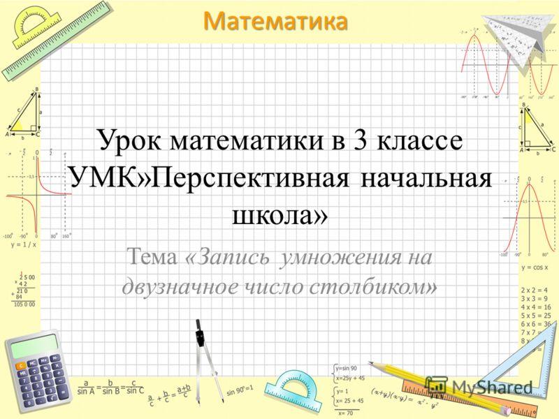 Математика Урок математики в 3 классе УМК»Перспективная начальная школа» Тема «Запись умножения на двузначное число столбиком»