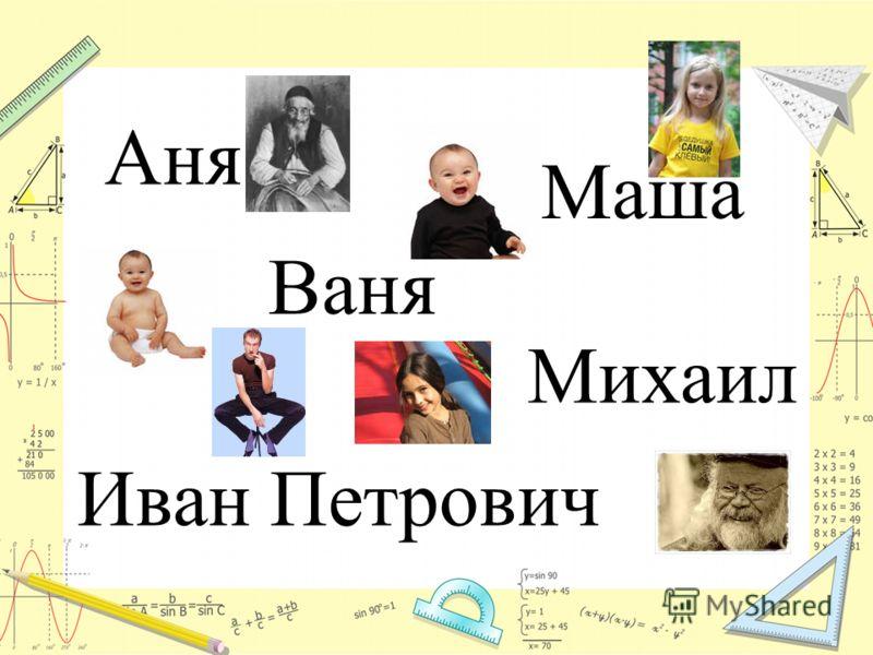 Аня Маша Ваня Михаил Иван Петрович