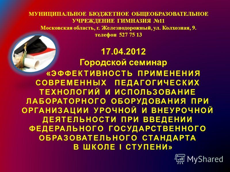 МУНИЦИПАЛЬНОЕ БЮДЖЕТНОЕ ОБЩЕОБРАЗОВАТЕЛЬНОЕ УЧРЕЖДЕНИЕ ГИМНАЗИЯ 11 Московская область, г. Железнодорожный, ул. Колхозная, 9. телефон 527 75 13 17.04.2012 Городской семинар « ЭФФЕКТИВНОСТЬ ПРИМЕНЕНИЯ СОВРЕМЕННЫХ ПЕДАГОГИЧЕСКИХ ТЕХНОЛОГИЙ И ИСПОЛЬЗОВАН