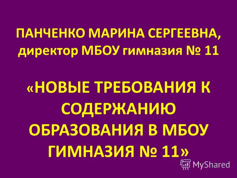 ПАНЧЕНКО МАРИНА СЕРГЕЕВНА, директор МБОУ гимназия 11 « НОВЫЕ ТРЕБОВАНИЯ К СОДЕРЖАНИЮ ОБРАЗОВАНИЯ В МБОУ ГИМНАЗИЯ 11»