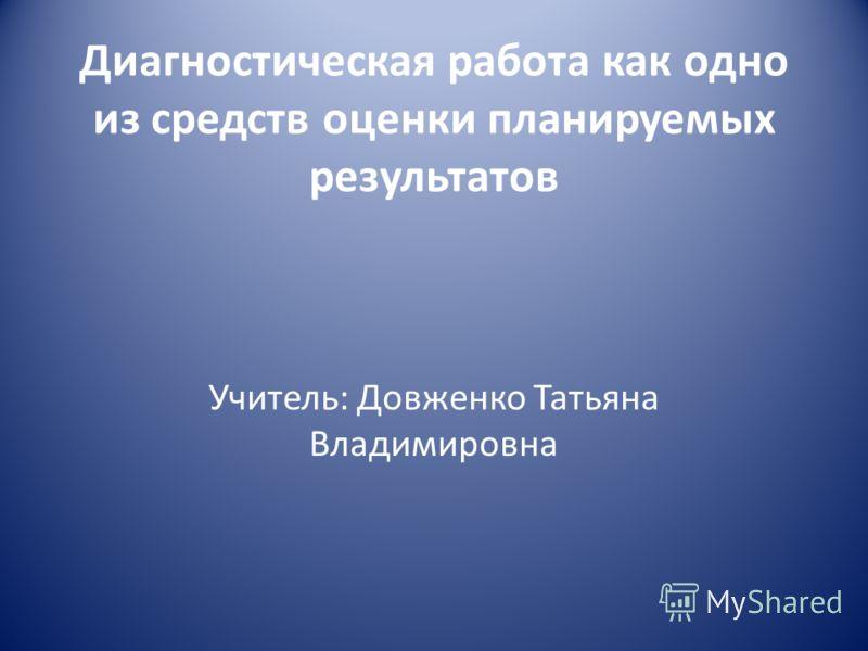Диагностическая работа как одно из средств оценки планируемых результатов Учитель: Довженко Татьяна Владимировна