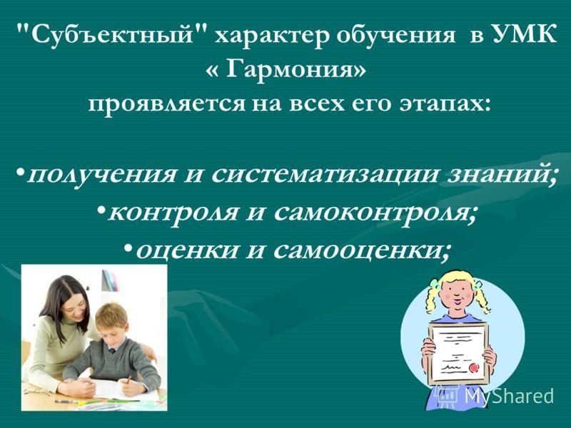 Субъектный характер обучения в УМК « Гармония» проявляется на всех его этапах: получения и систематизации знаний; контроля и самоконтроля; оценки и самооценки;