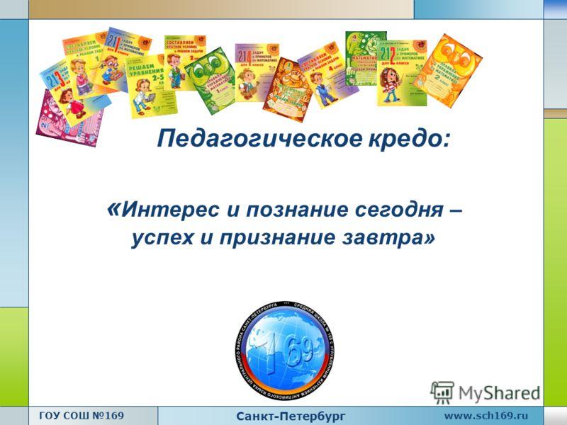 www.sch169.ru Санкт-Петербург ГОУ СОШ 169 Педагогическое кредо: « Интерес и познание сегодня – успех и признание завтра»
