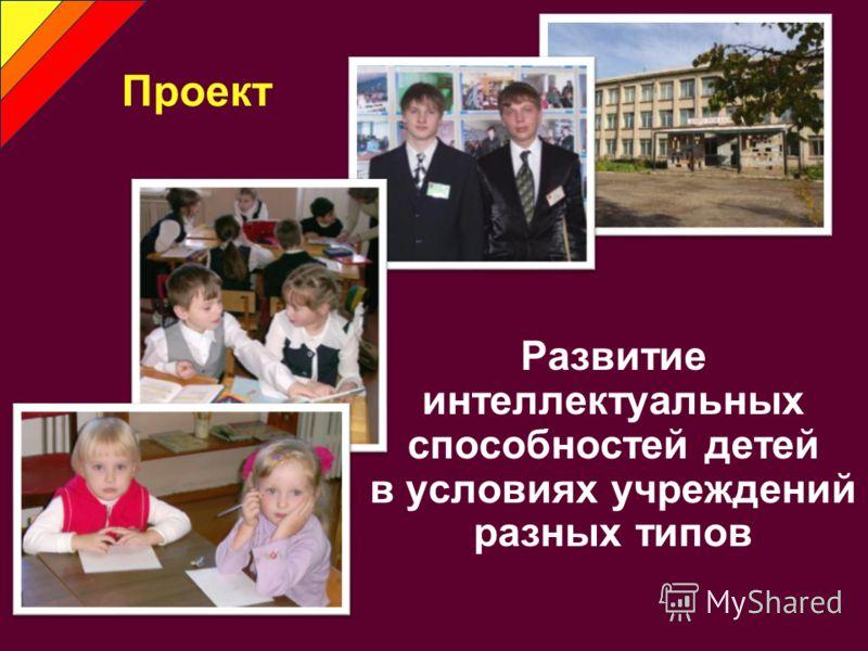 Развитие интеллектуальных способностей детей в условиях учреждений разных типов Проект