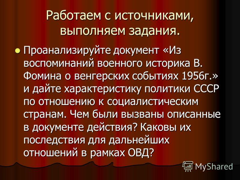 Работаем с источниками, выполняем задания. Проанализируйте документ «Из воспоминаний военного историка В. Фомина о венгерских событиях 1956г.» и дайте характеристику политики СССР по отношению к социалистическим странам. Чем были вызваны описанные в