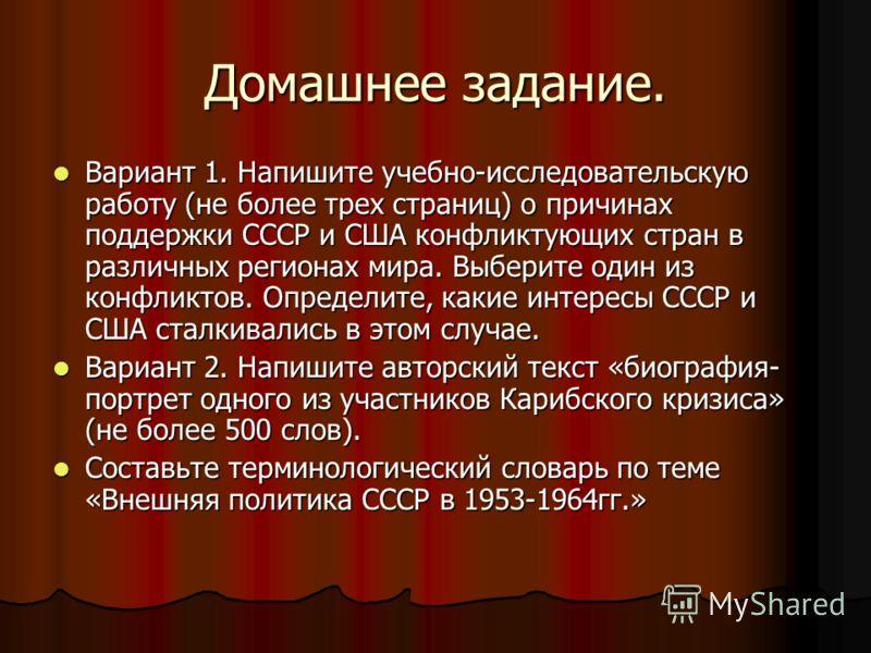 Домашнее задание. Вариант 1. Напишите учебно-исследовательскую работу (не более трех страниц) о причинах поддержки СССР и США конфликтующих стран в различных регионах мира. Выберите один из конфликтов. Определите, какие интересы СССР и США сталкивали