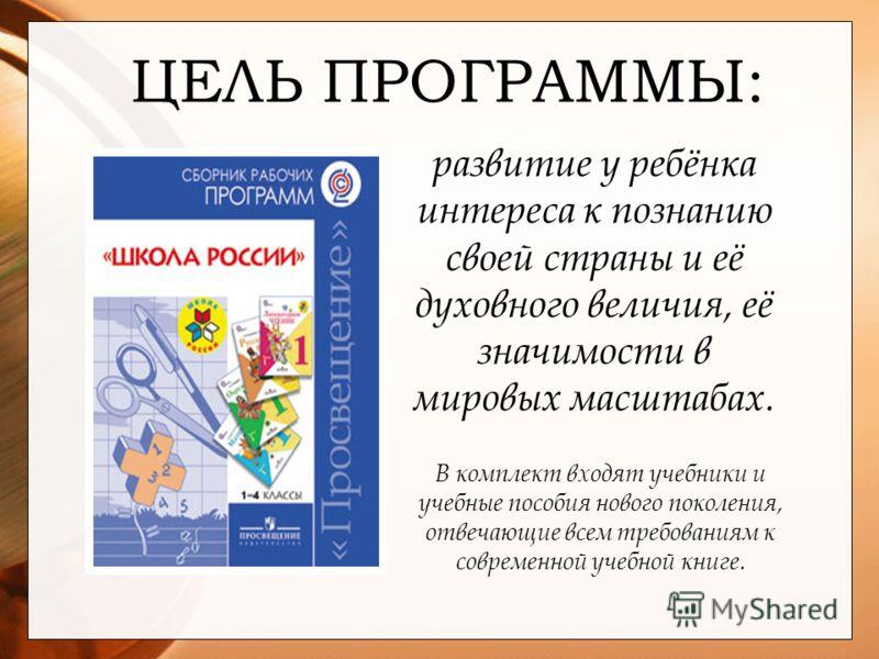 ЦЕЛЬ ПРОГРАММЫ: развитие у ребёнка интереса к познанию своей страны и её духовного величия, её значимости в мировых масштабах. В комплект входят учебники и учебные пособия нового поколения, отвечающие всем требованиям к современной учебной книге.