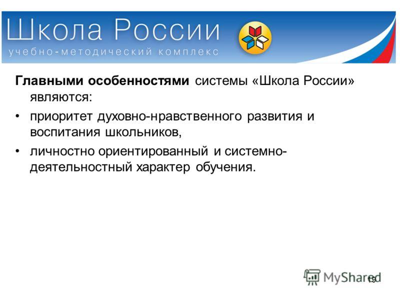 Главными особенностями системы «Школа России» являются: приоритет духовно-нравственного развития и воспитания школьников, личностно ориентированный и системно- деятельностный характер обучения. 19