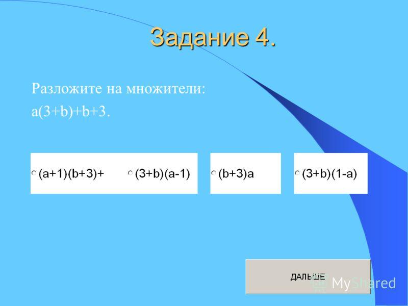 Задание 4. Разложите на множители: a(3+b)+b+3.