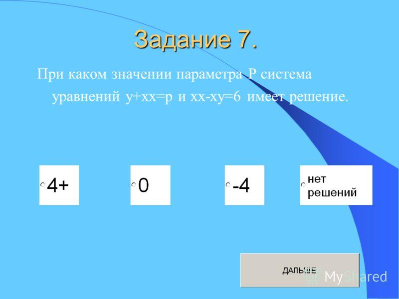 Задание 7. При каком значении параметра P система уравнений y+xx=p и xx-xy=6 имеет решение.