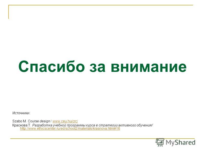 Спасибо за внимание Источники: Szabo M. Course design / www.ceu.hu/crc/www.ceu.hu/crc/ Краснова Т. Разработка учебной программы курса в стратегии активного обучения/ http://www.ethicscenter.ru/ed/school2/materials/krasnova.html#16 http://www.ethicsce