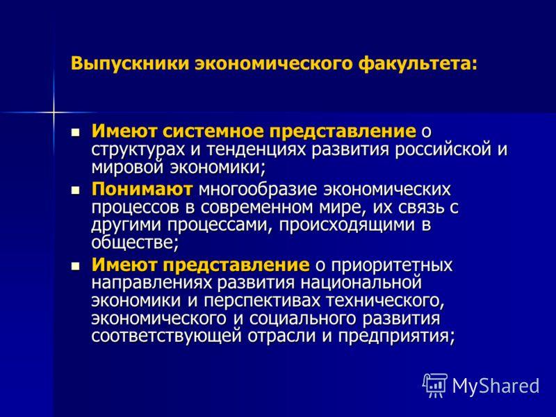 Выпускники экономического факультета: Имеют системное представление о структурах и тенденциях развития российской и мировой экономики; Имеют системное представление о структурах и тенденциях развития российской и мировой экономики; Понимают многообра