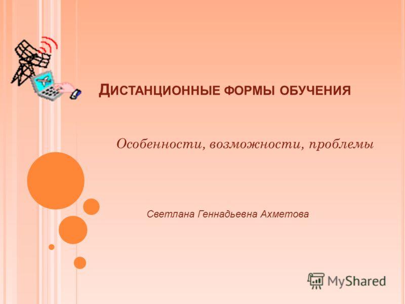 Д ИСТАНЦИОННЫЕ ФОРМЫ ОБУЧЕНИЯ Светлана Геннадьевна Ахметова Особенности, возможности, проблемы