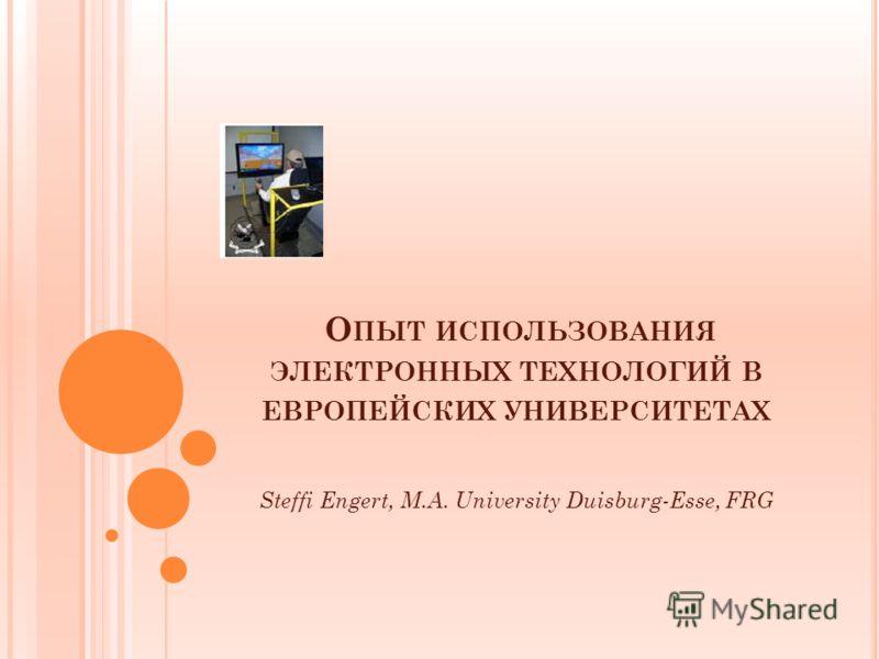 О ПЫТ ИСПОЛЬЗОВАНИЯ ЭЛЕКТРОННЫХ ТЕХНОЛОГИЙ В ЕВРОПЕЙСКИХ УНИВЕРСИТЕТАХ Steffi Engert, M.A. University Duisburg-Esse, FRG