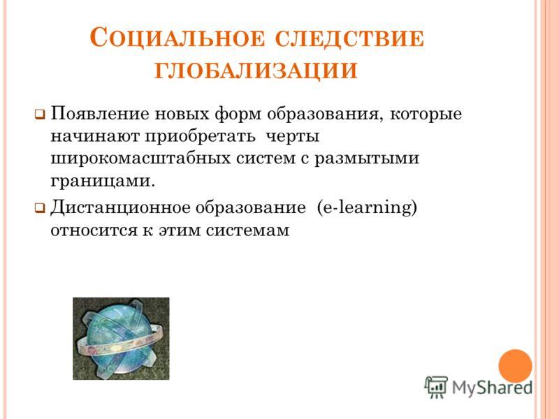 С ОЦИАЛЬНОЕ СЛЕДСТВИЕ ГЛОБАЛИЗАЦИИ Появление новых форм образования, которые начинают приобретать черты широкомасштабных систем с размытыми границами. Дистанционное образование (e-learning) относится к этим системам